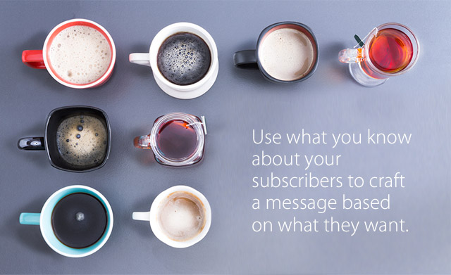 Use what you know about your subscribers to craft a message based on what they want.